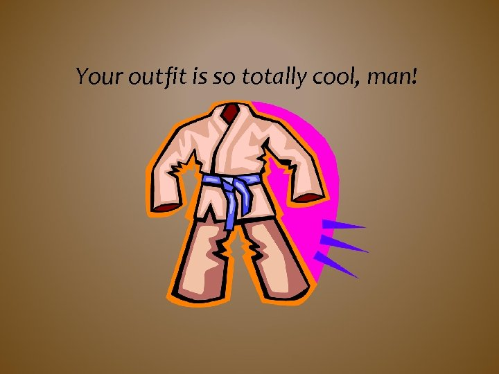 Your outfit is so totally cool, man!