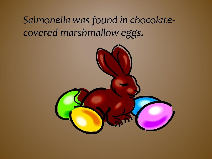 Salmonella was found in chocolatecovered marshmallow eggs.