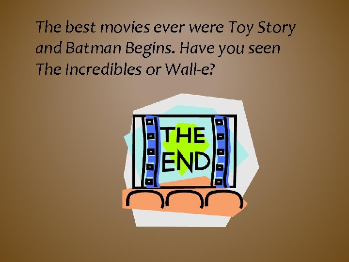 The best movies ever were Toy Story and Batman Begins. Have you seen The