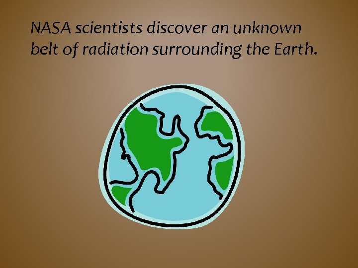 NASA scientists discover an unknown belt of radiation surrounding the Earth.