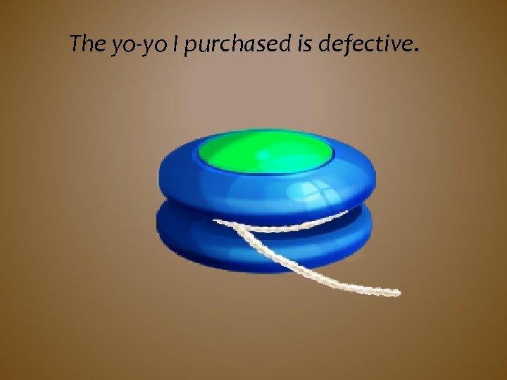The yo-yo I purchased is defective.