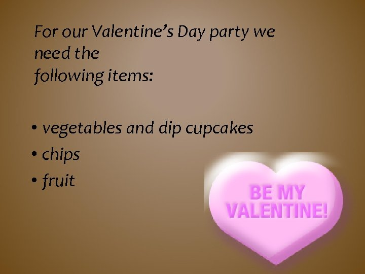 For our Valentine's Day party we need the following items: • vegetables and dip