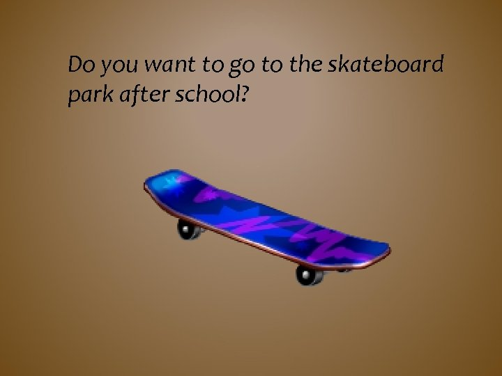 Do you want to go to the skateboard park after school?