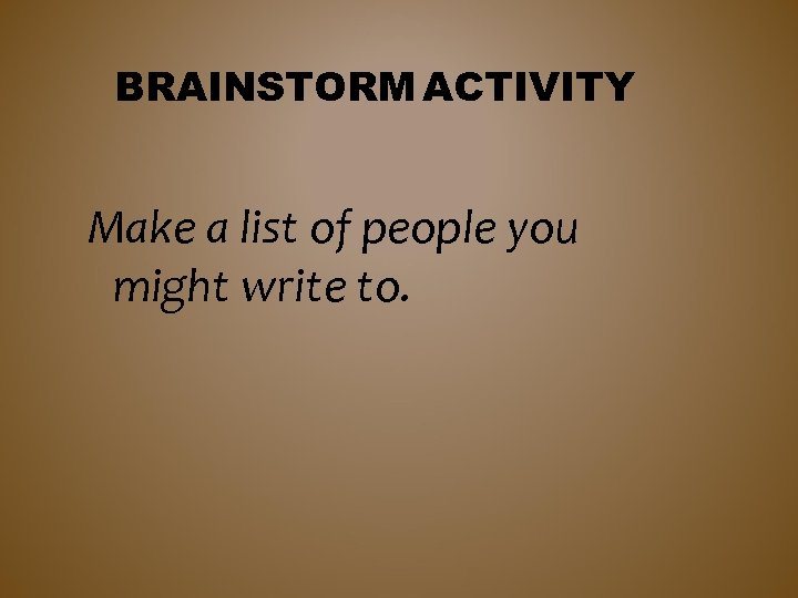 BRAINSTORM ACTIVITY Make a list of people you might write to.