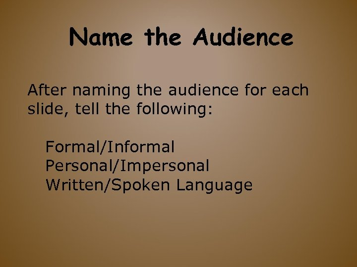 Name the Audience After naming the audience for each slide, tell the following: Formal/Informal