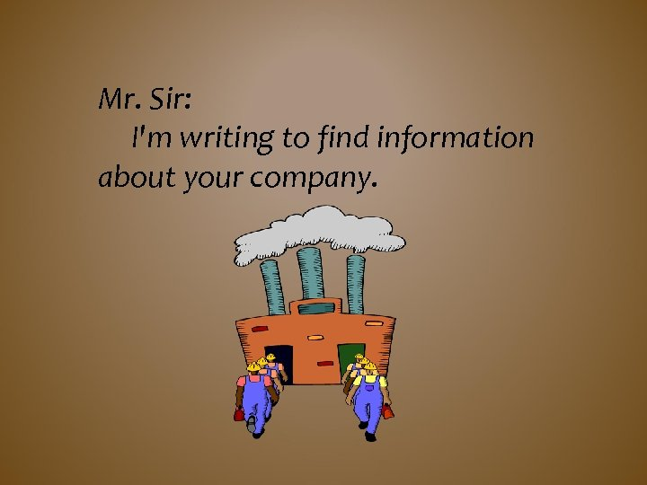 Mr. Sir: I'm writing to find information about your company.