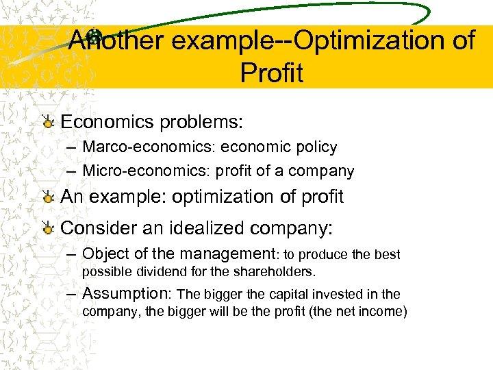 Another example--Optimization of Profit Economics problems: – Marco-economics: economic policy – Micro-economics: profit of