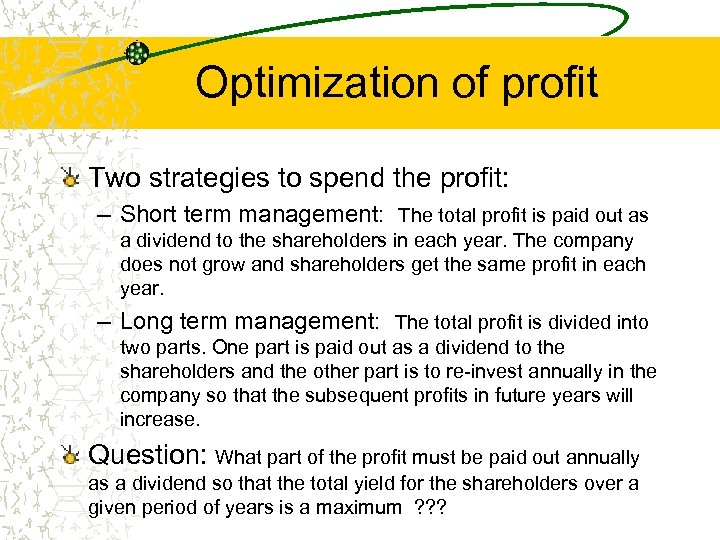 Optimization of profit Two strategies to spend the profit: – Short term management: The