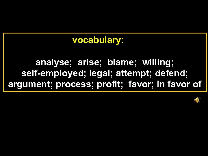 vocabulary: analyse; arise; blame; willing; self-employed; legal; attempt; defend; argument; process; profit; favor; in
