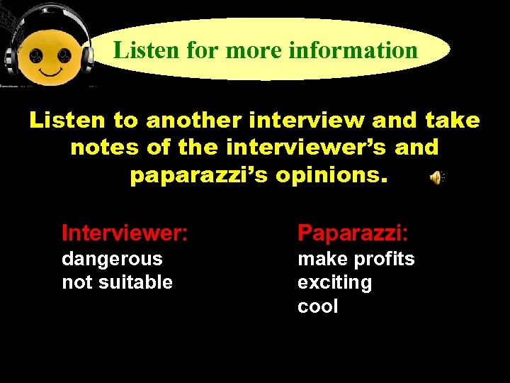 Listen for more information Listen to another interview and take notes of the interviewer's