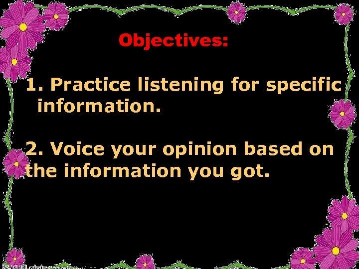 Objectives: 1. Practice listening for specific information. 2. Voice your opinion based on the
