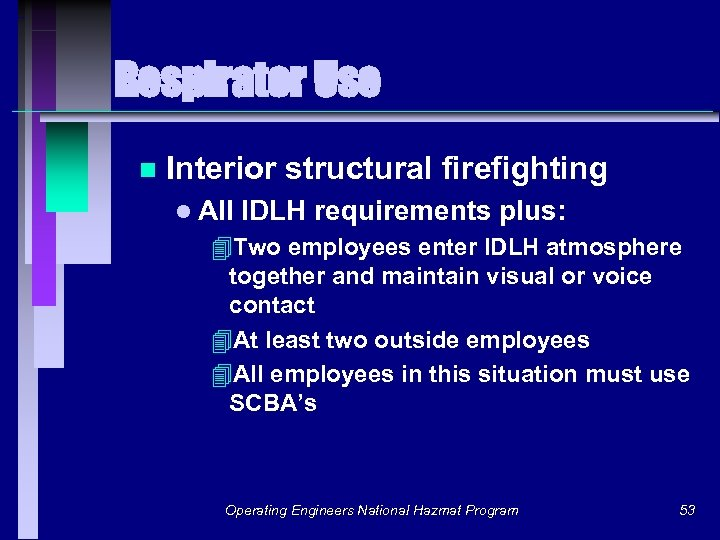 Respirator Use n Interior structural firefighting l All IDLH requirements plus: 4 Two employees