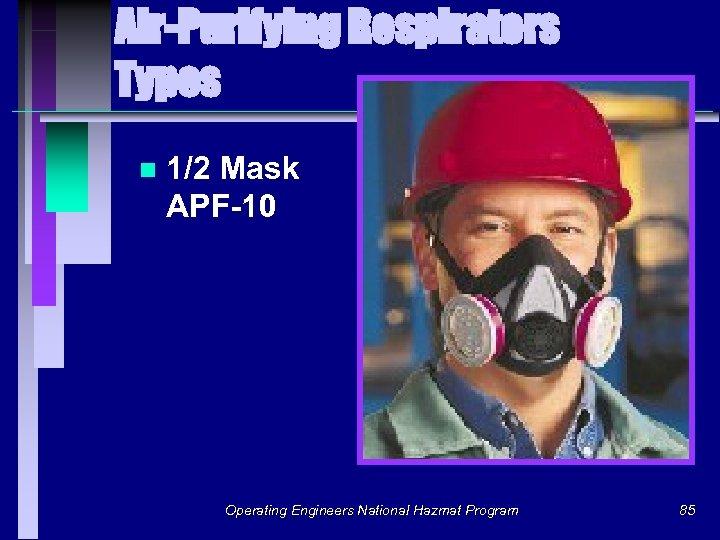 Air-Purifying Respirators Types n 1/2 Mask APF-10 Operating Engineers National Hazmat Program 85