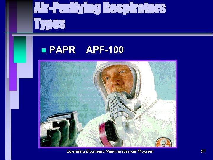 Air-Purifying Respirators Types n PAPR APF-100 Operating Engineers National Hazmat Program 87