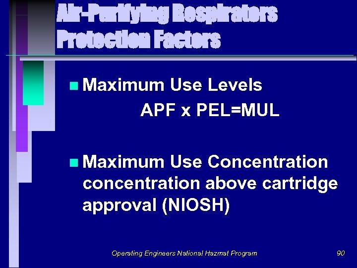 Air-Purifying Respirators Protection Factors n Maximum Use Levels APF x PEL=MUL n Maximum Use