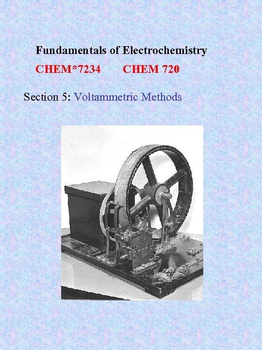 Fundamentals of Electrochemistry CHEM*7234 CHEM 720 Section 5: Voltammetric Methods