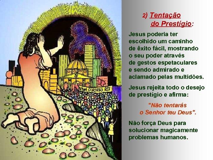 2) Tentação do Prestígio: Jesus poderia ter escolhido um caminho de êxito fácil, mostrando