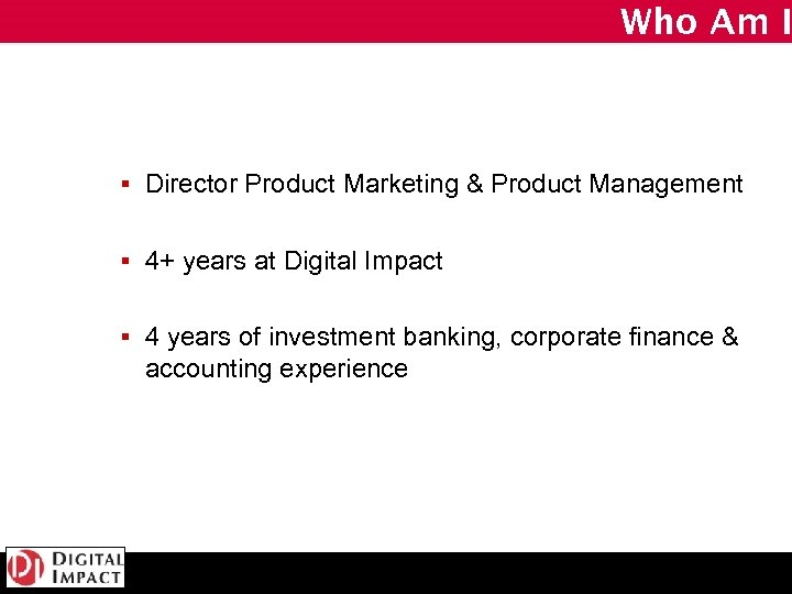Who Am I § Director Product Marketing & Product Management § 4+ years at