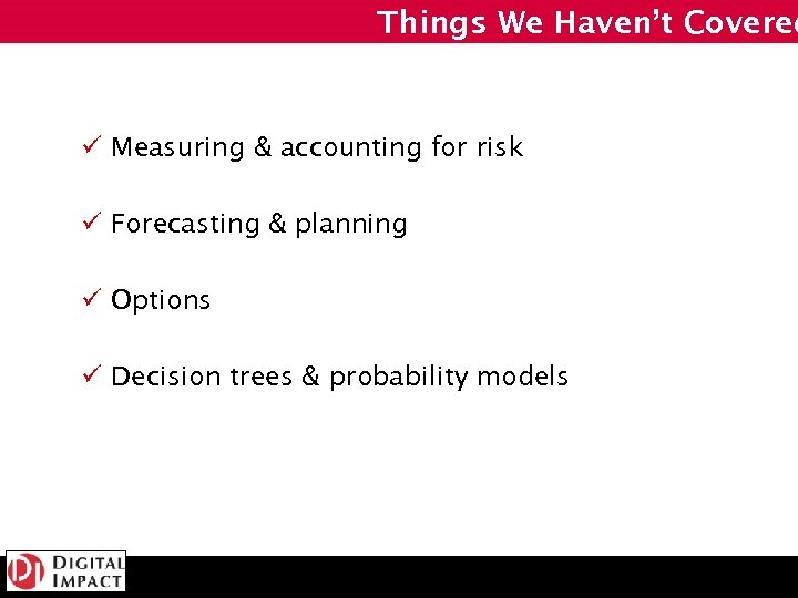 Things We Haven't Covered ü Measuring & accounting for risk ü Forecasting & planning