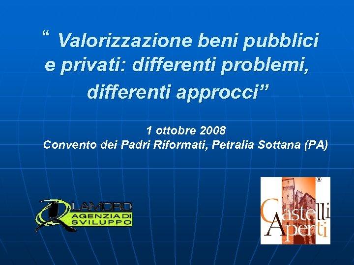 """"""" Valorizzazione beni pubblici e privati: differenti problemi, differenti approcci"""" 1 ottobre 2008 Convento"""