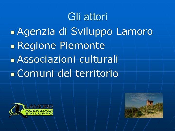 Gli attori Agenzia di Sviluppo Lamoro n Regione Piemonte n Associazioni culturali n Comuni