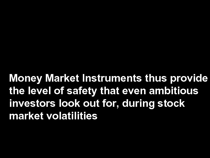 Money Market Instruments thus provide the level of safety that even ambitious investors look