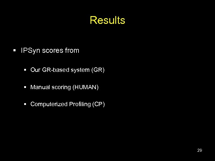 Results § IPSyn scores from § Our GR-based system (GR) § Manual scoring (HUMAN)