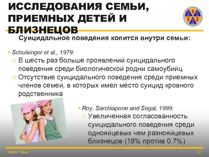 ИССЛЕДОВАНИЯ СЕМЬИ, ПРИЕМНЫХ ДЕТЕЙ И БЛИЗНЕЦОВ Суицидальное поведение копится внутри семьи: § Schulsinger et
