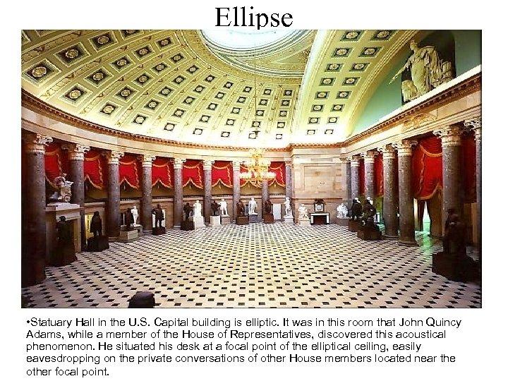 Ellipse • Statuary Hall in the U. S. Capital building is elliptic. It was