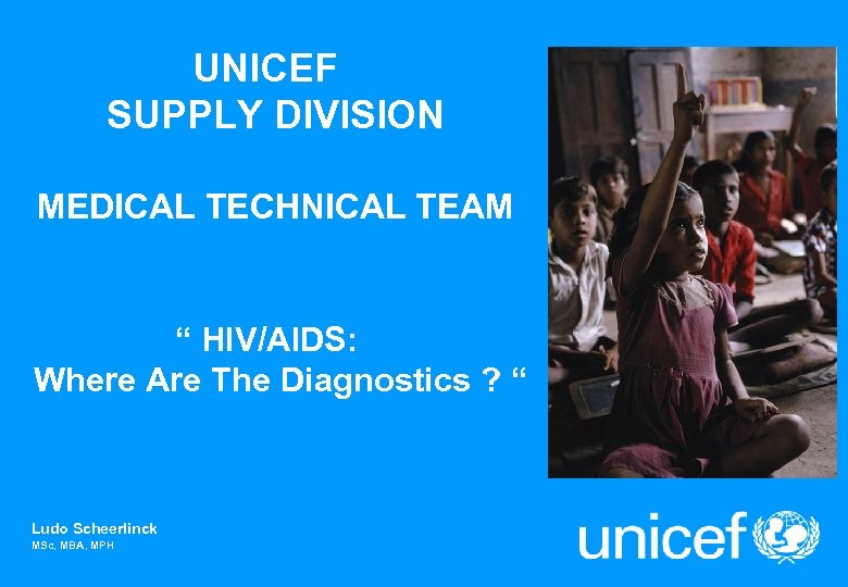 "UNICEF SUPPLY DIVISION MEDICAL TECHNICAL TEAM "" HIV/AIDS: Where Are The Diagnostics ? """