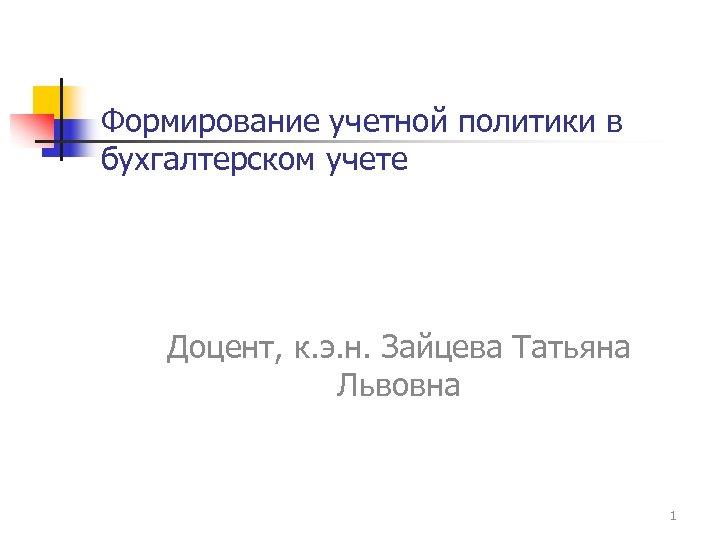 Формирование учетной политики в бухгалтерском учете Доцент, к. э. н. Зайцева Татьяна Львовна 1
