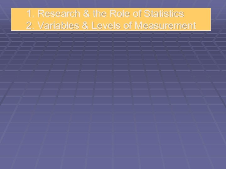 1. Research & the Role of Statistics 2. Variables & Levels of Measurement
