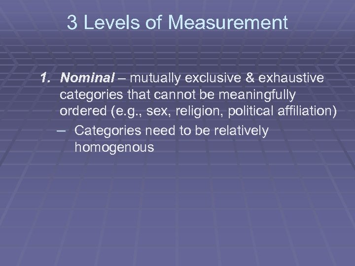 3 Levels of Measurement 1. Nominal – mutually exclusive & exhaustive categories that cannot