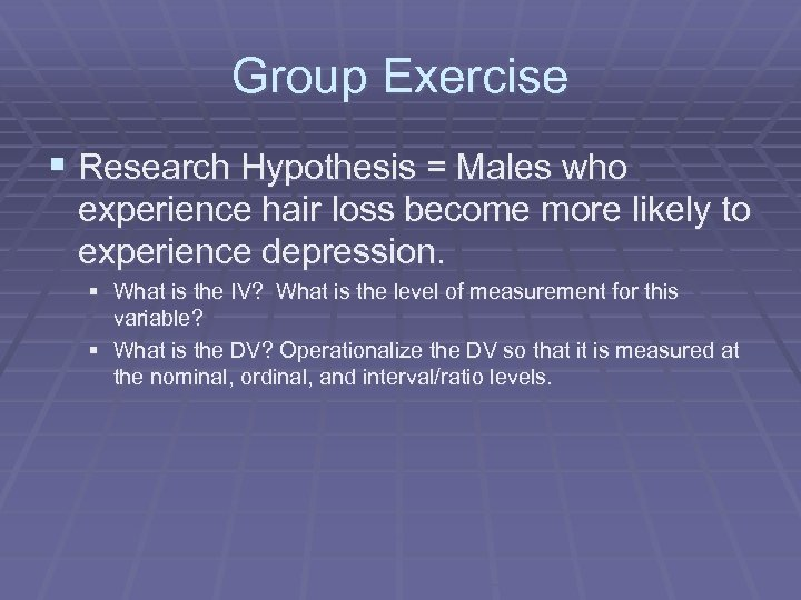 Group Exercise § Research Hypothesis = Males who experience hair loss become more likely