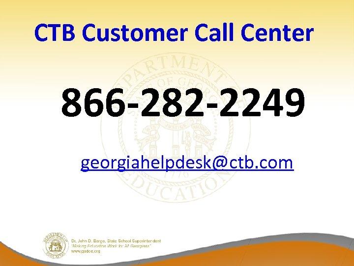 CTB Customer Call Center 866 -282 -2249 georgiahelpdesk@ctb. com