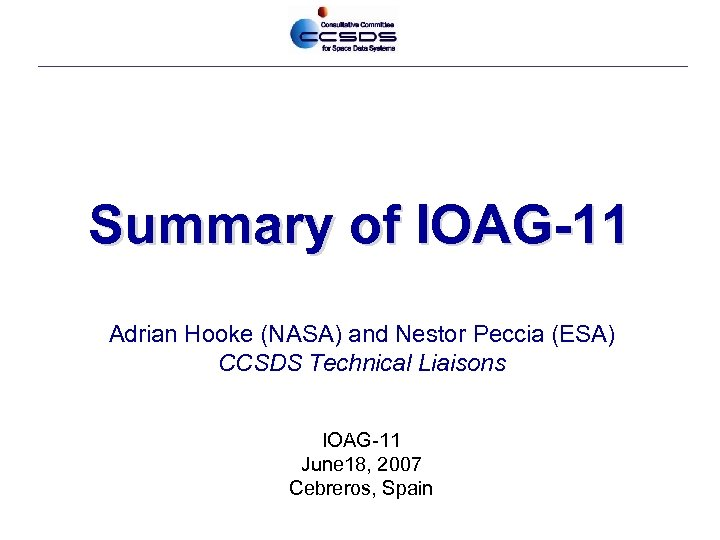 Summary of IOAG-11 Adrian Hooke (NASA) and Nestor Peccia (ESA) CCSDS Technical Liaisons IOAG-11