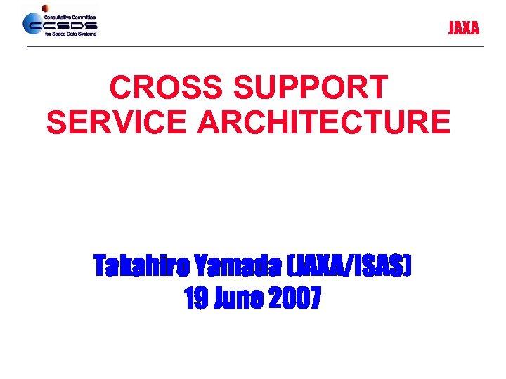 JAXA CROSS SUPPORT SERVICE ARCHITECTURE Takahiro Yamada (JAXA/ISAS) 19 June 2007