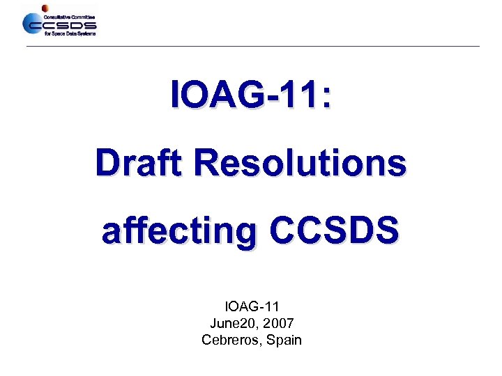 IOAG-11: Draft Resolutions affecting CCSDS IOAG-11 June 20, 2007 Cebreros, Spain