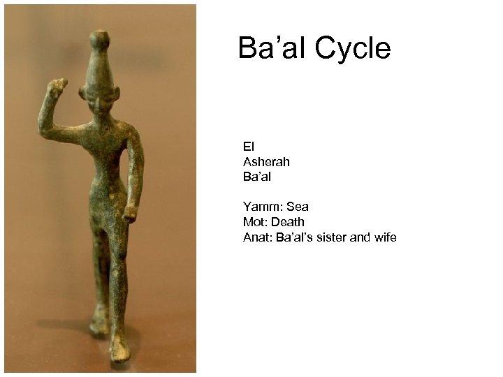 Ba'al Cycle El Asherah Ba'al Yamm: Sea Mot: Death Anat: Ba'al's sister and wife