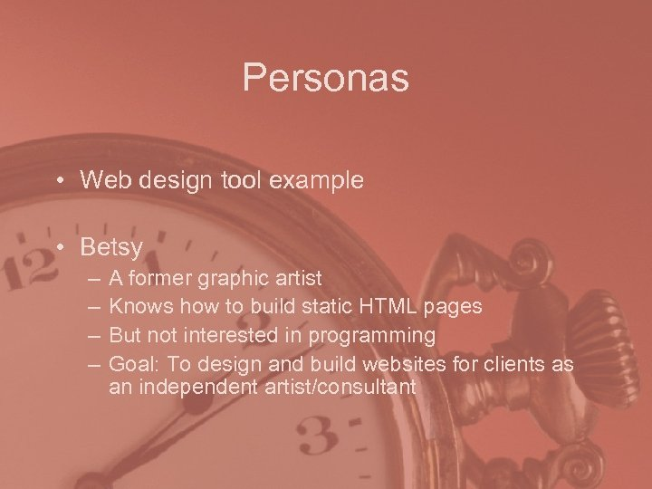 Personas • Web design tool example • Betsy – – A former graphic artist