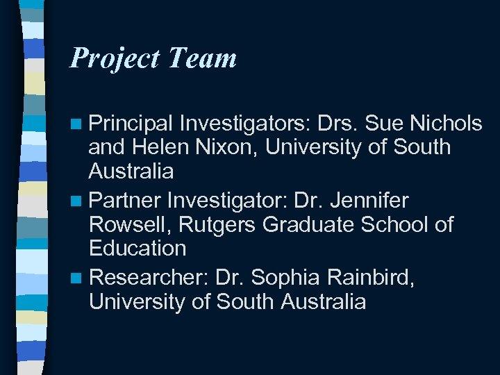 Project Team n Principal Investigators: Drs. Sue Nichols and Helen Nixon, University of South