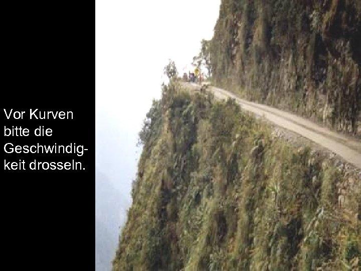 Vor Kurven bitte die Geschwindigkeit drosseln.
