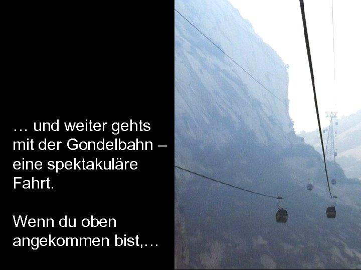 … und weiter gehts mit der Gondelbahn – eine spektakuläre Fahrt. Wenn du oben