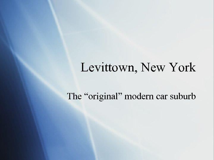 "Levittown, New York The ""original"" modern car suburb"