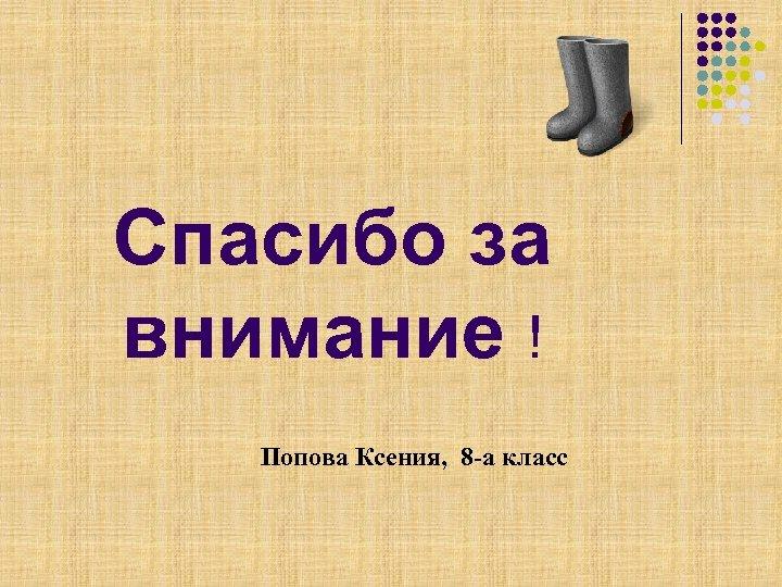Спасибо за внимание ! Попова Ксения, 8 -а класс