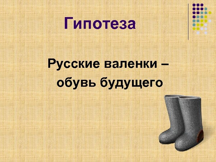 Гипотеза Русские валенки – обувь будущего