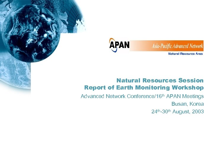 Natural Resources Session Report of Earth Monitoring Workshop Advanced Network Conference/16 th APAN Meetings