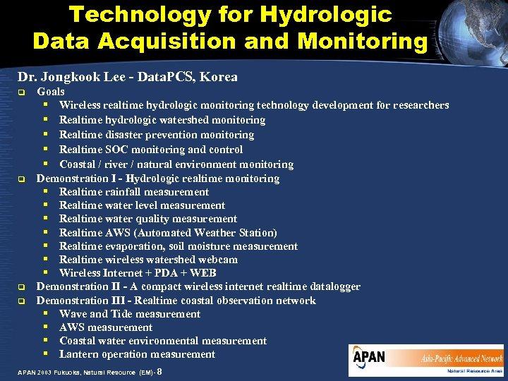 Technology for Hydrologic Data Acquisition and Monitoring Dr. Jongkook Lee - Data. PCS, Korea