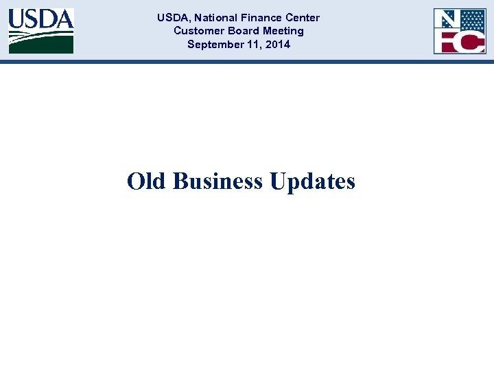 USDA, National Finance Center Customer Board Meeting September 11, 2014 Old Business Updates
