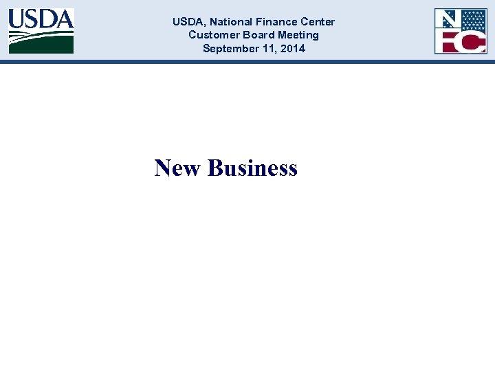 USDA, National Finance Center Customer Board Meeting September 11, 2014 New Business